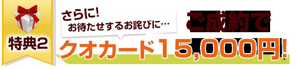 特典2お待たせするお詫びに…ご成約でさらにクオカード15,000円分をお渡しします!